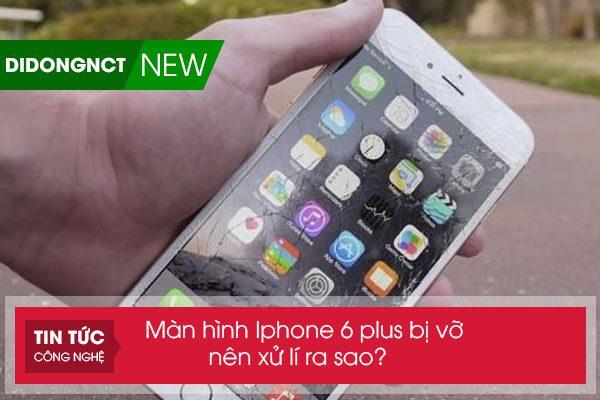 Màn hình Iphone 6 plus bị vỡ nên xử lí ra sao?
